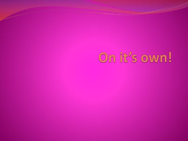 On it's own!