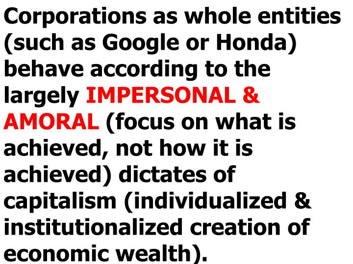 Corporations as whole entities (such as Google or Honda) behave according to the largely
