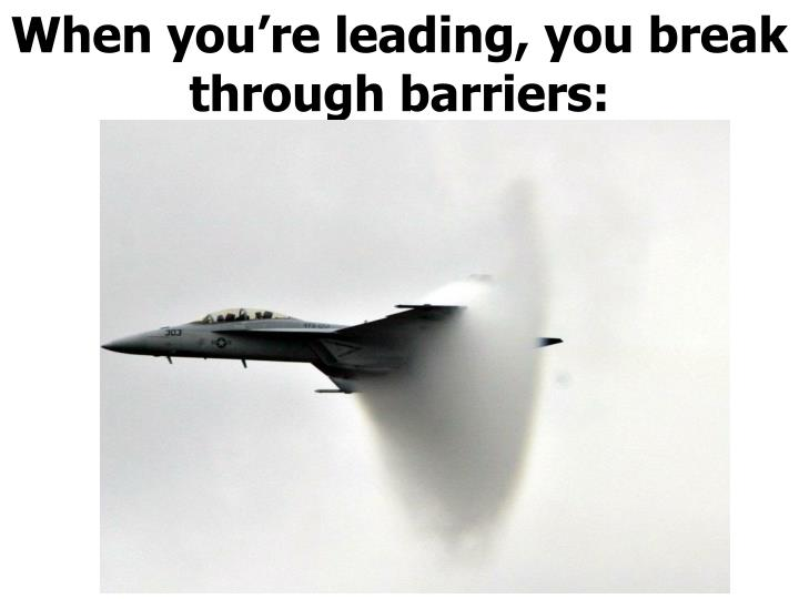 When you're leading, you break through barriers: