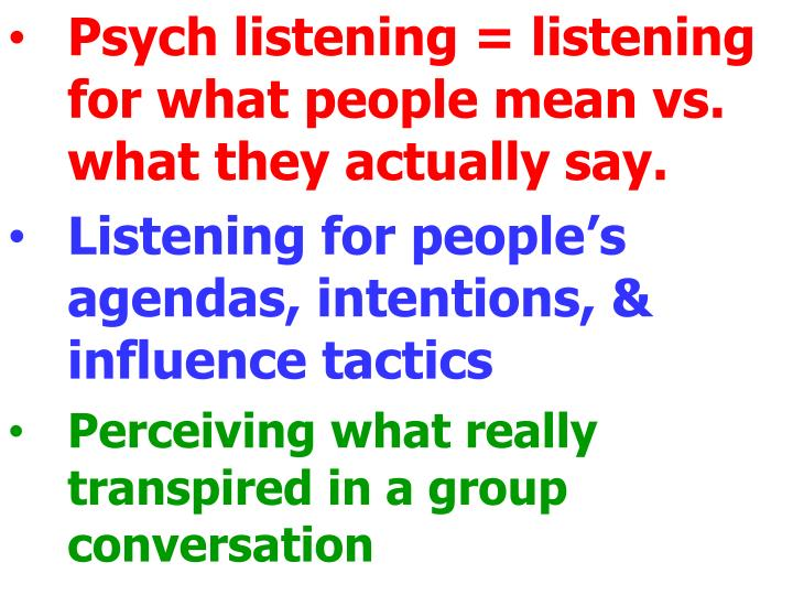 Psych listening = listening for what people mean vs. what they actually say.