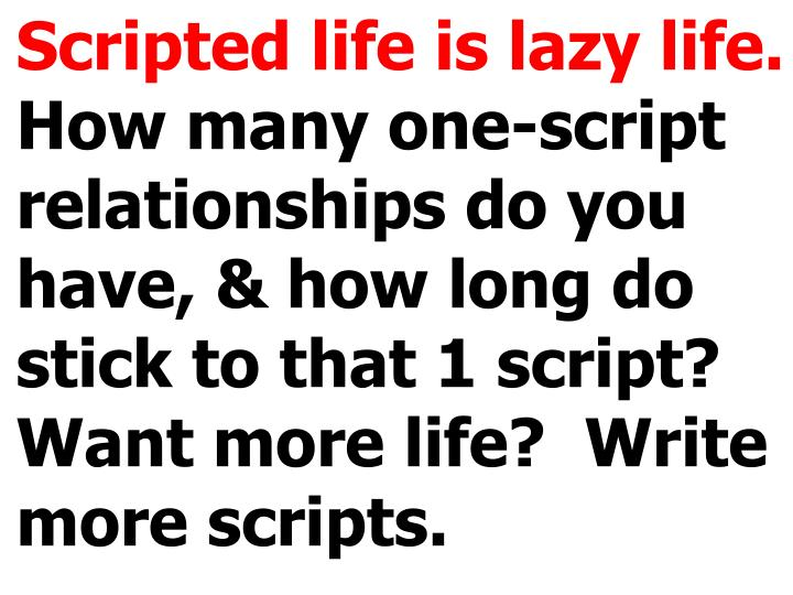 Scripted life is lazy life.