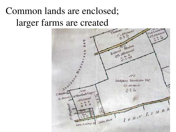 Common lands are enclosed; larger farms are created