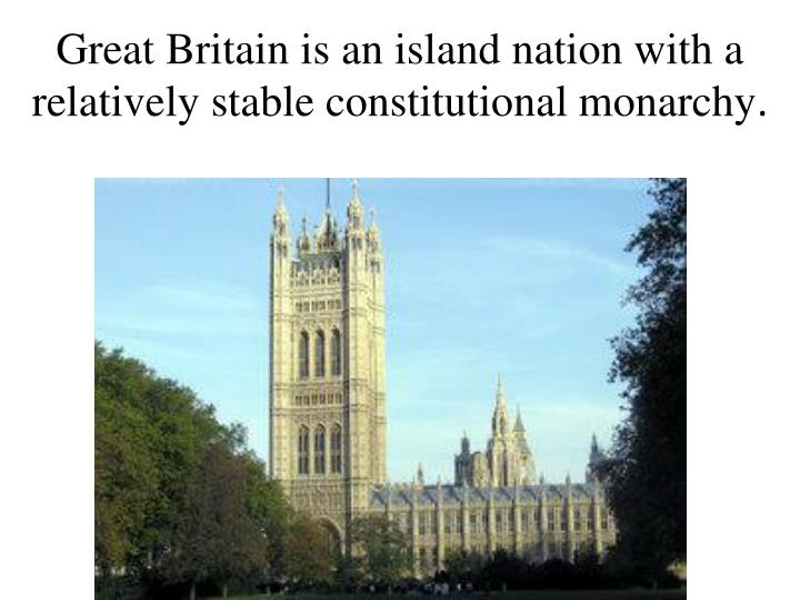 Great Britain is an island nation with a relatively stable constitutional monarchy