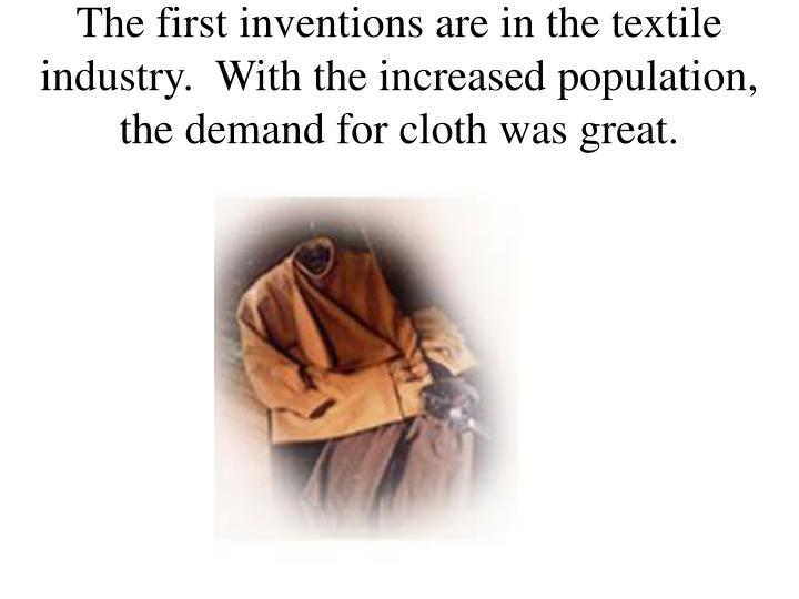 The first inventions are in the textile industry.  With the increased population, the demand for cloth was great.