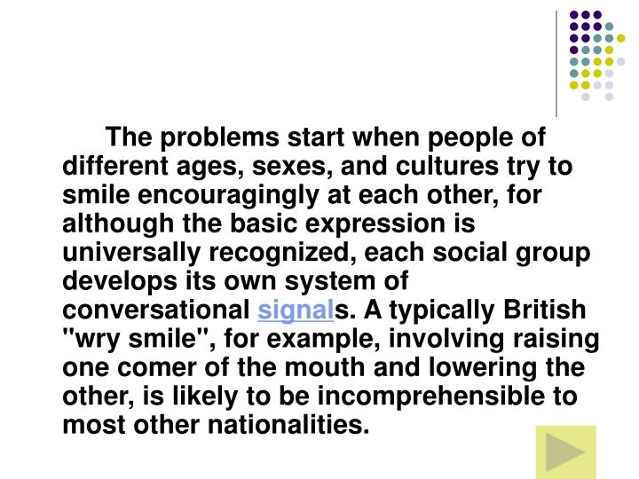 The problems start when people of different ages, sexes, and cultures try to smile encouragingly at each other, for although the basic expression is universally recognized, each social group develops its own system of conversational