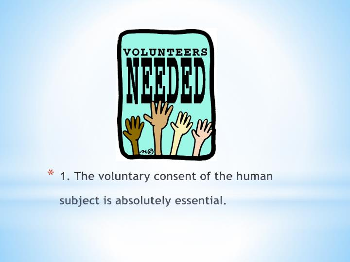 1. The voluntary consent of the human subject is absolutely essential.