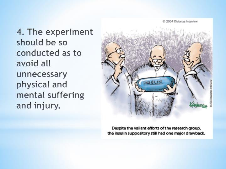 4. The experiment should be so conducted as to avoid all unnecessary physical and mental suffering and injury.