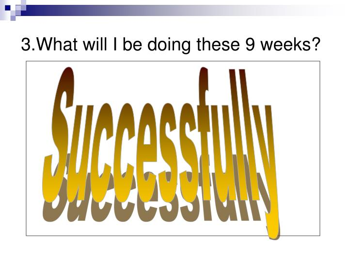 3.What will I be doing these 9 weeks?