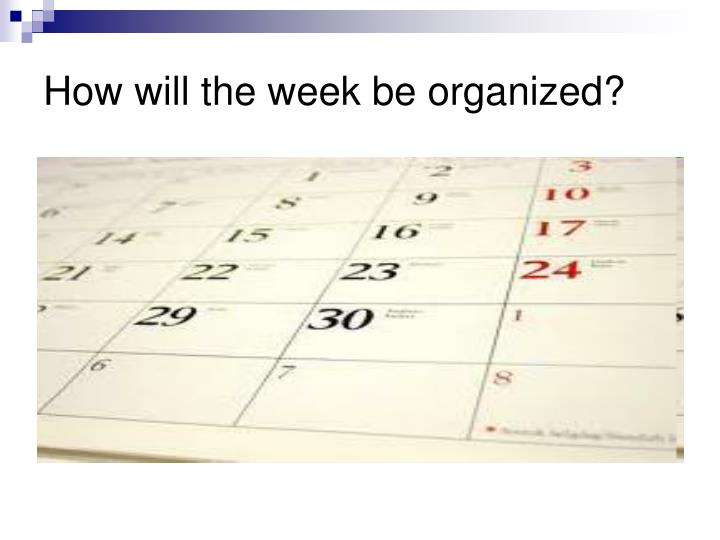 How will the week be organized