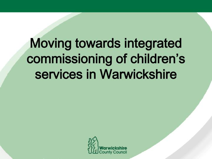 moving towards integrated commissioning of children s services in warwickshire n.
