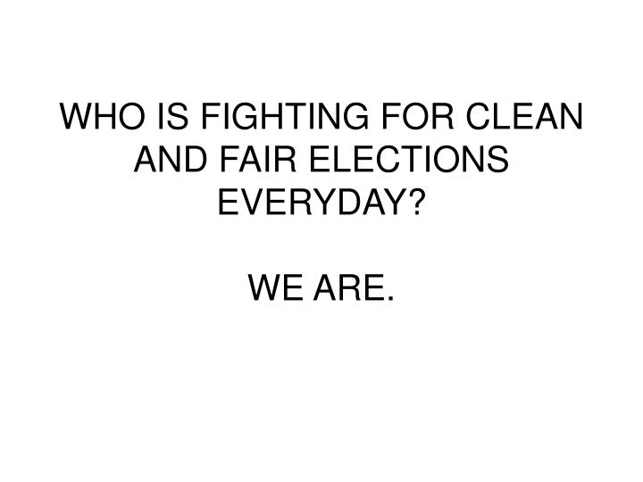 WHO IS FIGHTING FOR CLEAN AND FAIR ELECTIONS EVERYDAY?