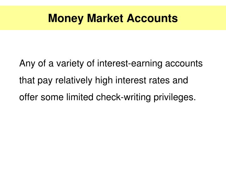 Any of a variety of interest-earning accounts that pay relatively high interest rates and offer some limited check-writing privileges.