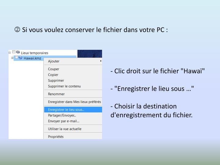  Si vous voulez conserver le fichier dans votre PC :