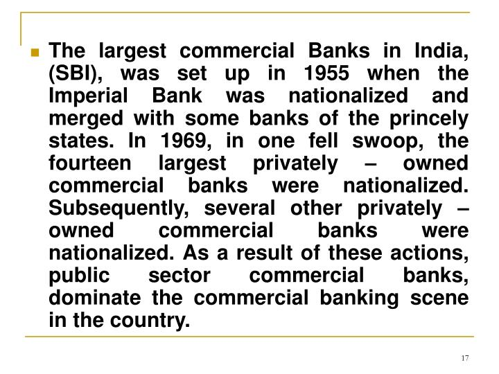 The largest commercial Banks in India, (SBI), was set up in 1955 when the Imperial Bank was nationalized and merged with some banks of the princely states. In 1969, in one fell swoop, the fourteen largest privately – owned commercial banks were nationalized. Subsequently, several other privately – owned commercial banks were nationalized. As a result of these actions, public sector commercial banks, dominate the commercial banking scene in the country.