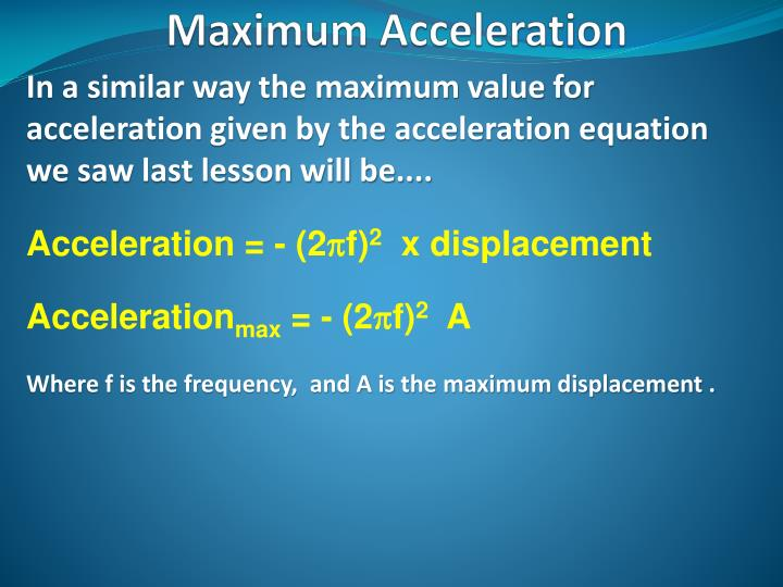 In a similar way the maximum value for acceleration given by the acceleration equation
