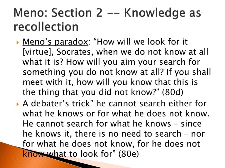 what is knowledge from the meno Understand meno's three attempts at defining virtue and socrates's  in some  sense, socrates is teaching meno to re-discover his knowledge about virtue.