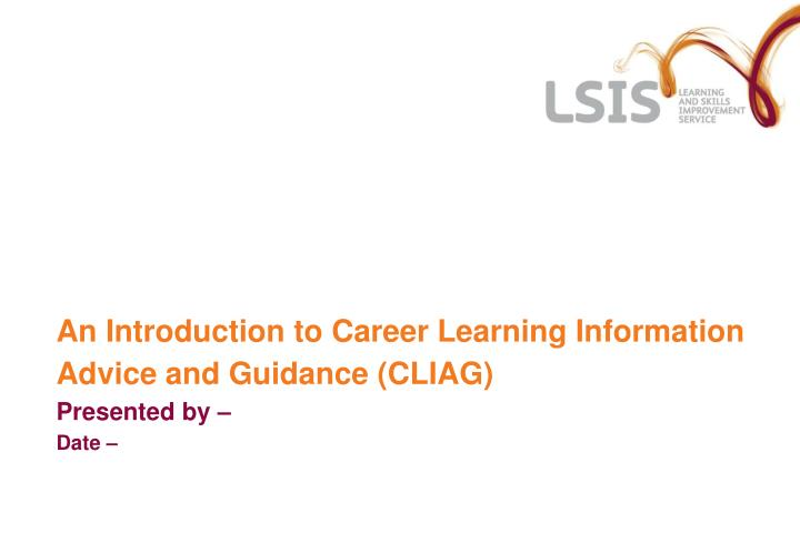 An introduction to career learning information advice and guidance cliag presented by date