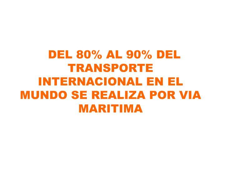 DEL 80% AL 90% DEL           TRANSPORTE    INTERNACIONAL EN EL MUNDO SE REALIZA POR VIA MARITIMA