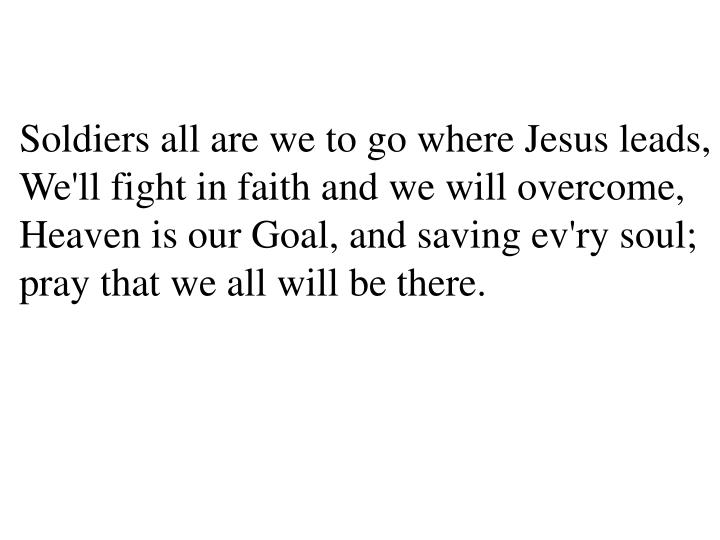 Soldiers all are we to go where Jesus leads,