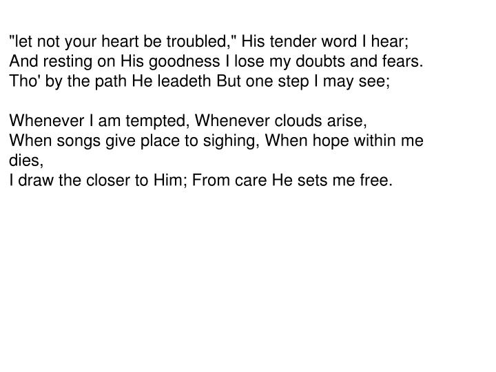 """""""let not your heart be troubled,"""" His tender word I hear;"""