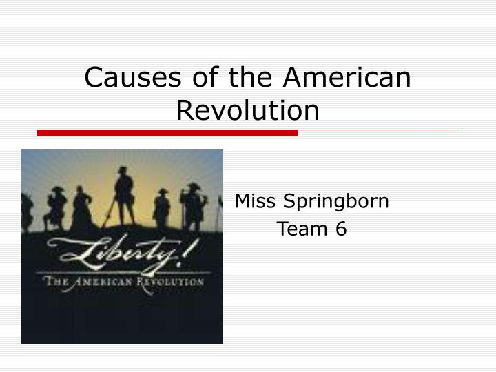 the cause of the american revolution What caused the american revolution the american revolution is an integral part of the social studies curriculum but, rather than just merely studying it just for the academic sake, one should try to learn and know about it thoroughly as it's the reason behind the birth of modern day america and it's very intrinsically related to the.