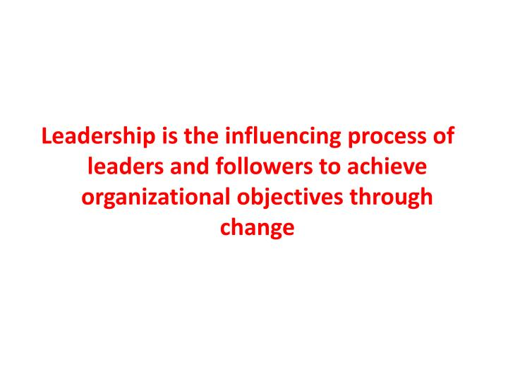 Leadership is the influencing process of leaders and followers to achieve organizational objectives through change
