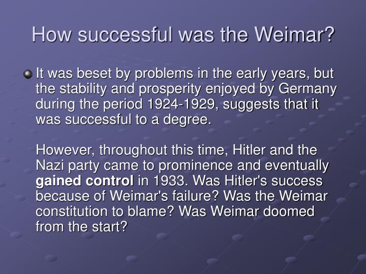 how succesful was the weimar republic The weimar republic of 1919 characterised the struggle – and failure – to establish democracy in germany following world war one despite possessing near-identical elements required to govern as successfully as the federal republic of 1945, the government was fragile and short-lived (smith, 1991.