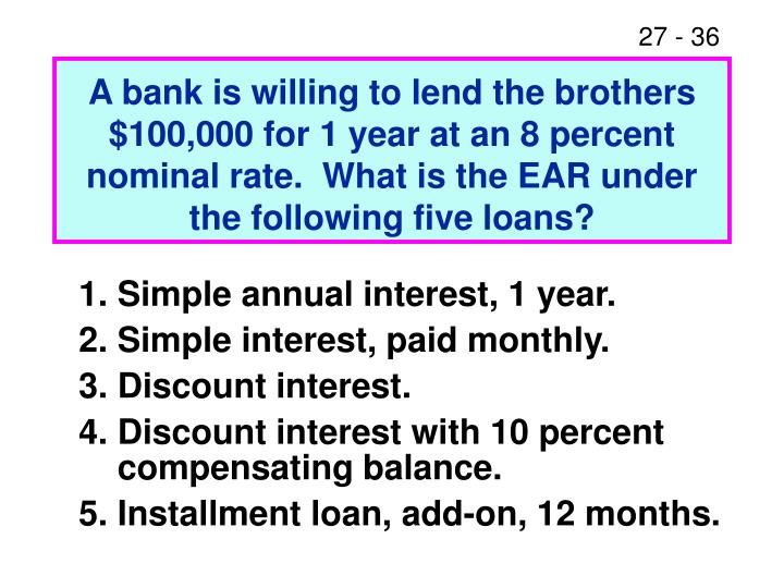 A bank is willing to lend the brothers $100,000 for 1 year at an 8 percent nominal rate.  What is the EAR under the following five loans?