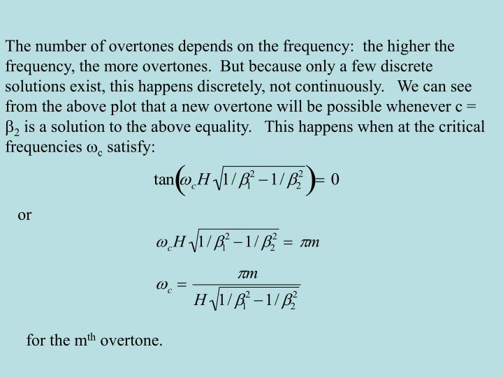 The number of overtones depends on the frequency:  the higher the frequency, the more overtones.  But because only a few discrete solutions exist, this happens discretely, not continuously.   We can see from the above plot that a new overtone will be possible whenever c =