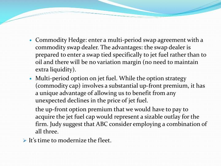 Commodity Hedge: enter a multi-period swap agreement with a commodity swap dealer. The advantages: the swap dealer is prepared to enter a swap tied specifically to jet fuel rather than to oil and there will be no variation margin (no need to maintain extra liquidity).