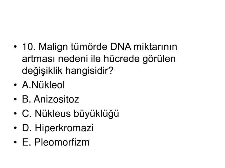 10. Malign tümörde DNA miktarının artması nedeni ile hücrede görülen değişiklik hangisidir?