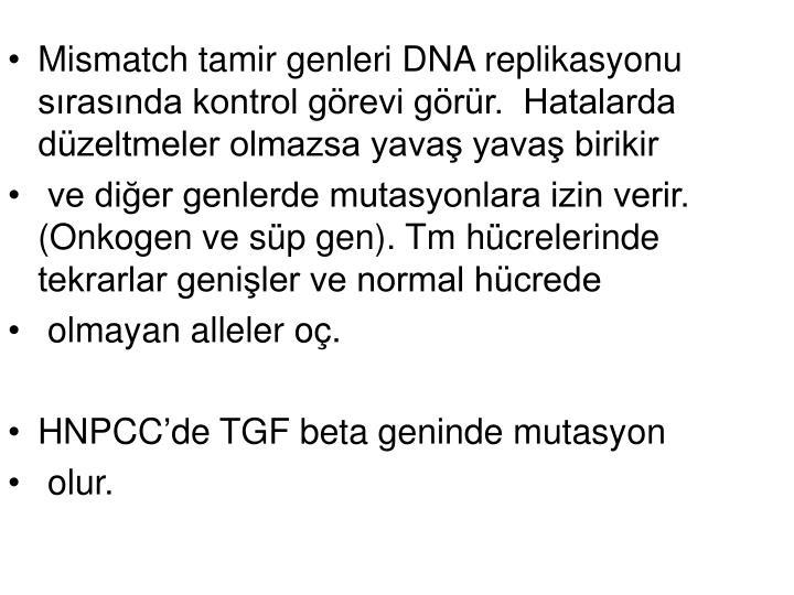 Mismatch tamir genleri DNA replikasyonu sırasında kontrol görevi görür.  Hatalarda düzeltmeler olmazsa yavaş yavaş birikir