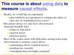 this course is about using data to measure causal effects