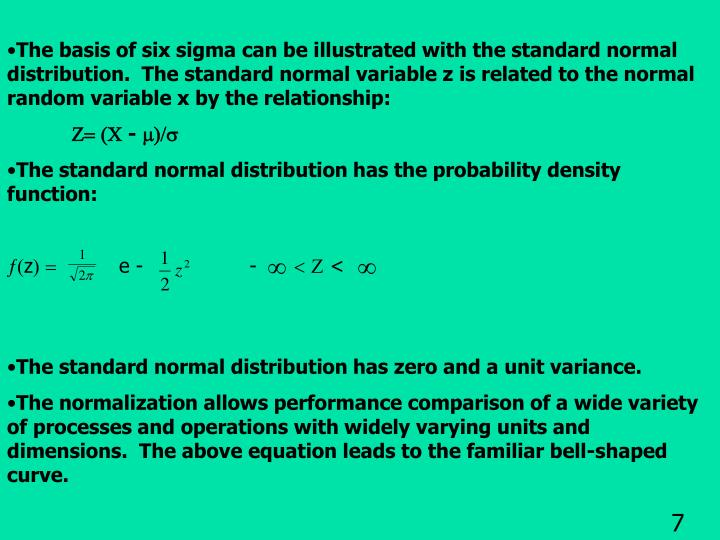 The basis of six sigma can be illustrated with the standard normal distribution.  The standard normal variable z is related to the normal random variable x by the relationship: