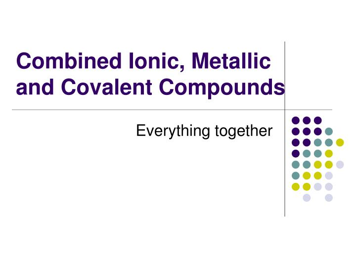 Combined ionic metallic and covalent compounds