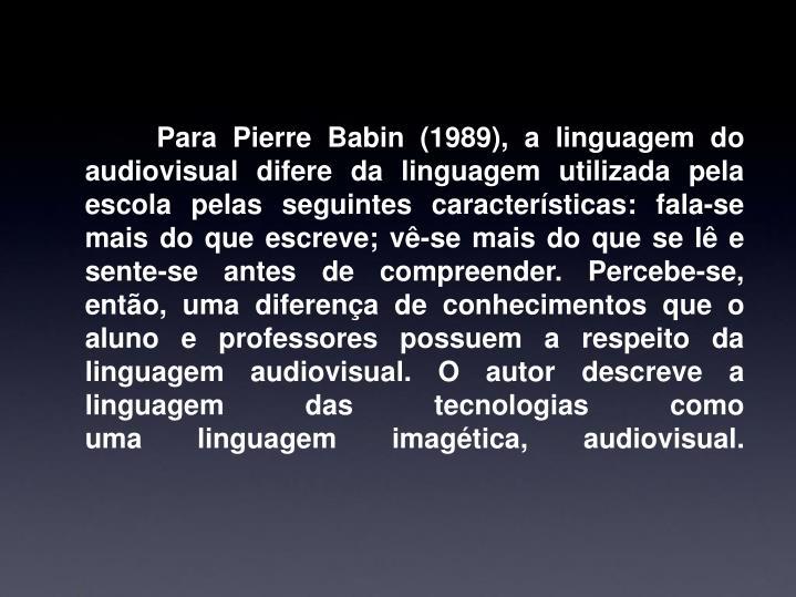 Para Pierre Babin (1989), a linguagem do audiovisual difere da linguagem utilizada pela escola pelas seguintes características: fala-se mais do que escreve; vê-se mais do que se lê e sente-se antes de compreender. Percebe-se, então, uma diferença de conhecimentos que o aluno e professores possuem a respeito da linguagem audiovisual. O autor descreve a linguagem das tecnologias como