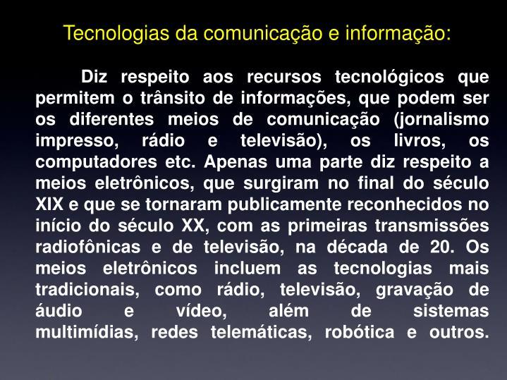 Diz respeito aos recursos tecnológicos que permitem o trânsito de informações, que podem ser os diferentes meios de comunicação (jornalismo impresso, rádio e televisão), os livros, os computadores etc. Apenas uma parte diz respeito a meios eletrônicos, que surgiram no final do século XIX e que se tornaram publicamente reconhecidos no início do século XX, com as primeiras transmissões radiofônicas e de televisão, na década de 20. Os meios eletrônicos incluem as tecnologias mais tradicionais, como rádio, televisão, gravação de áudio e vídeo, além de sistemas