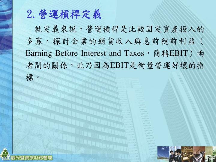 就定義來說,營運槓桿是比較固定資產投入的多寡,探討企業的銷貨收入與息前稅前利益(Earning Before Interest and Taxes,簡稱EBIT)兩者間的關係,此乃因為EBIT是衡量營運好壞的指標。