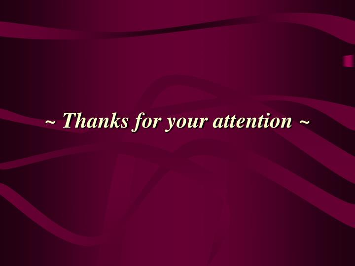~ Thanks for your attention ~