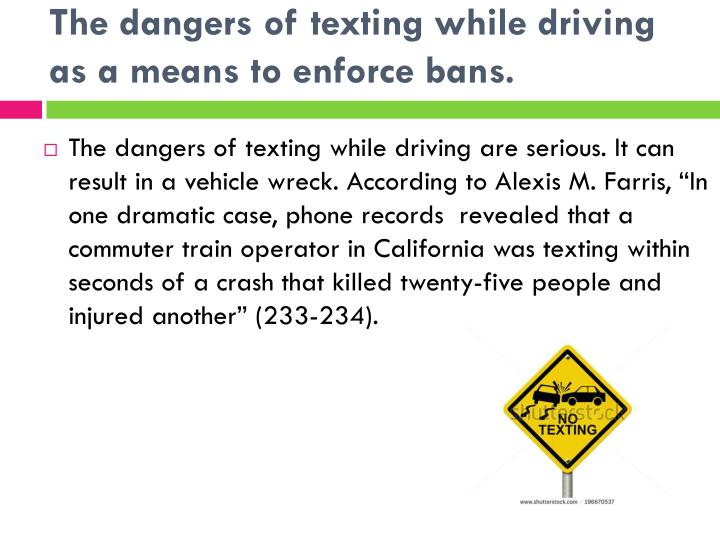 the dangers of texting while driving essay Texting and driving is a widespread problem that is killing americans across the country this sample essay illustrates ways in which mainstream media companies can help reduce the deadly accidents that arise from this behavior, thereby making our streets safer.