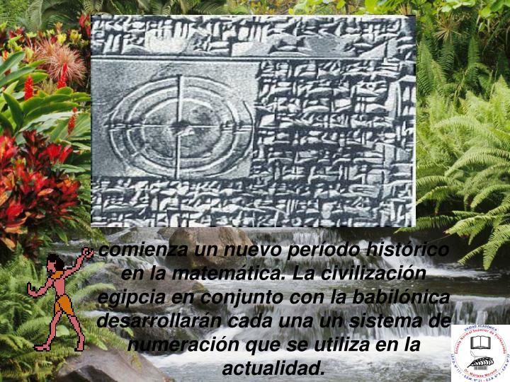 comienza un nuevo período histórico en la matemática. La civilización egipcia en conjunto con la babilónica desarrollarán cada una un sistema de numeración que se utiliza en la actualidad.