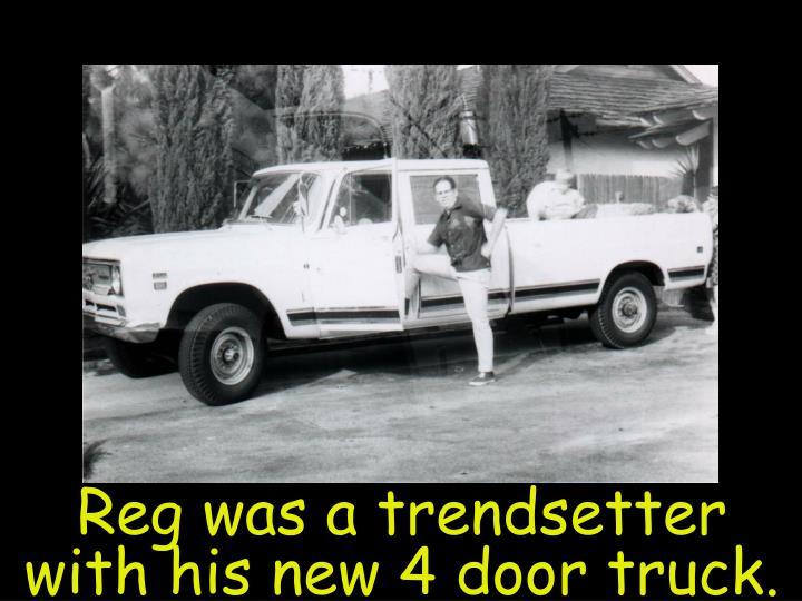 Reg was a trendsetter with his new 4 door truck.