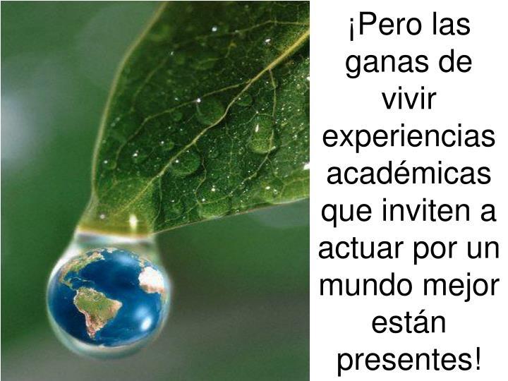 ¡Pero las ganas de vivir experiencias académicas que inviten a actuar por un mundo mejor están presentes!