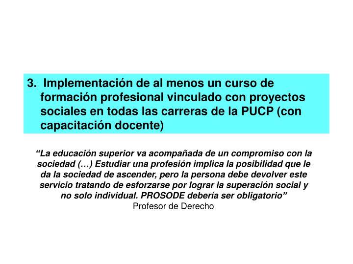 3.  Implementación de al menos un curso de formación profesional vinculado con proyectos sociales en todas las carreras de la PUCP (con capacitación docente)