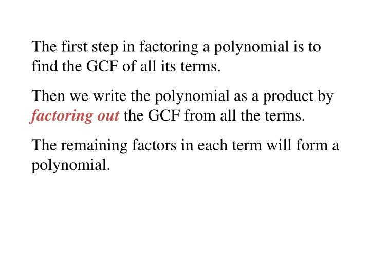 The first step in factoring a polynomial is to find the GCF of all its terms.