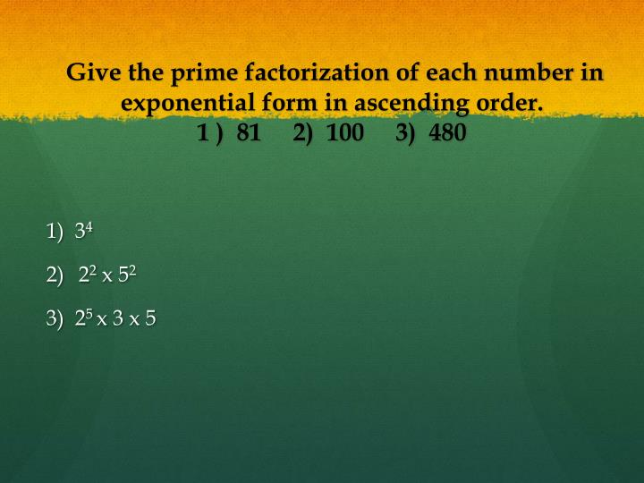 Give the prime factorization of each number in exponential form in ascending order 1 81 2 100 3 480