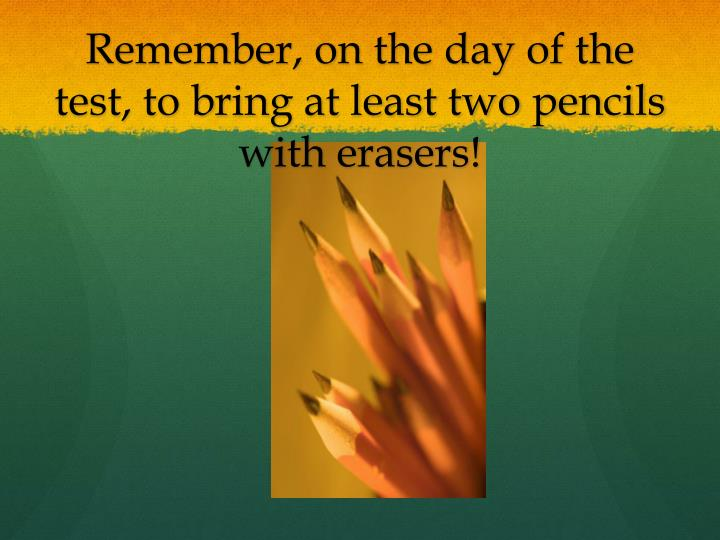 Remember, on the day of the test, to bring at least two pencils with erasers!