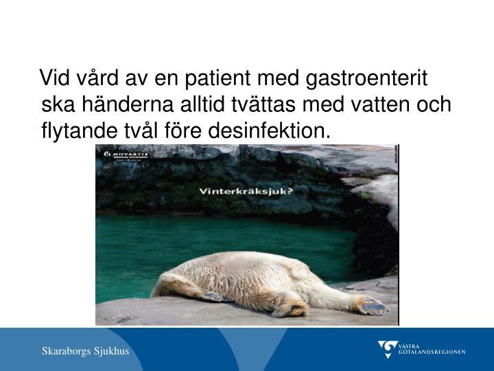 Vid vård av en patient med gastroenterit ska händerna alltid tvättas med vatten och flytande tvål före desinfektion.