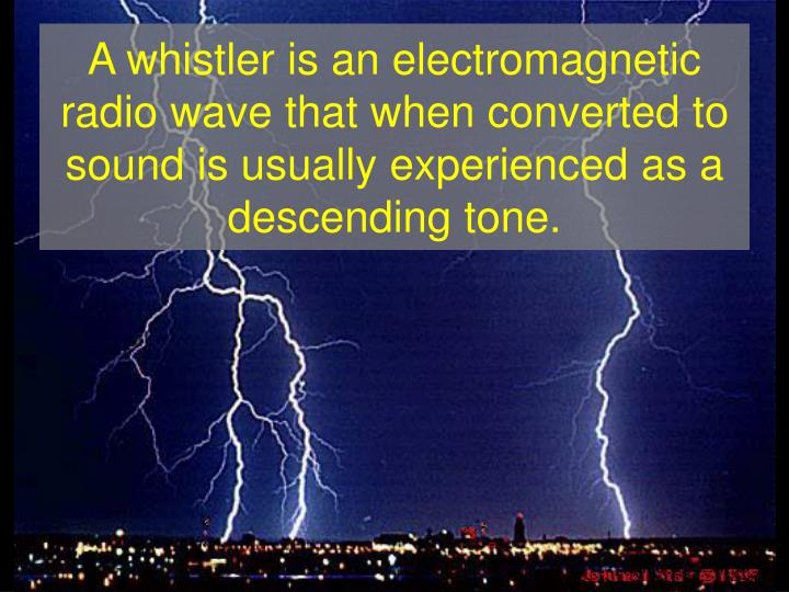 A whistler is an electromagnetic radio wave that when converted to sound is usually experienced as a...