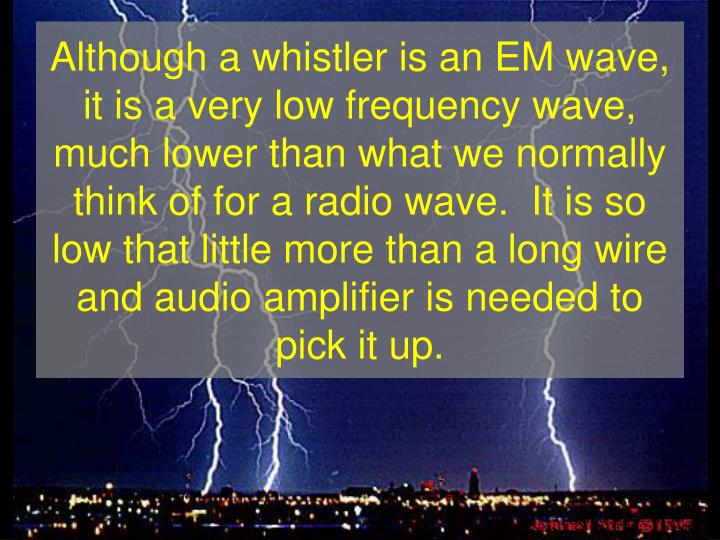 Although a whistler is an EM wave, it is a very low frequency wave, much lower than what we normally...